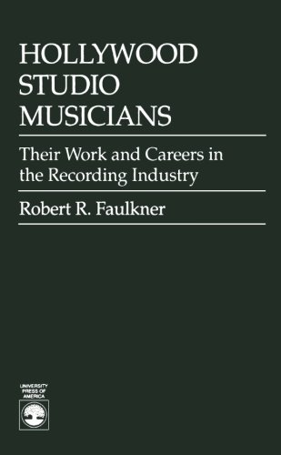 Hollywood Studio Musicians: Their Work and Careers in the Recording Industry *: FAULKNER, Robert R.