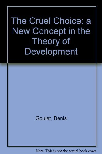 The Cruel Choice: A New Concept in the Theory of Development: Goulet, Denis