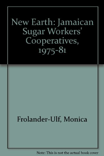 New Earth: Jamaican Sugar Workers' Cooperatives, 1975-81: Frolander-Ulf, Monica, Lindenfeld, ...