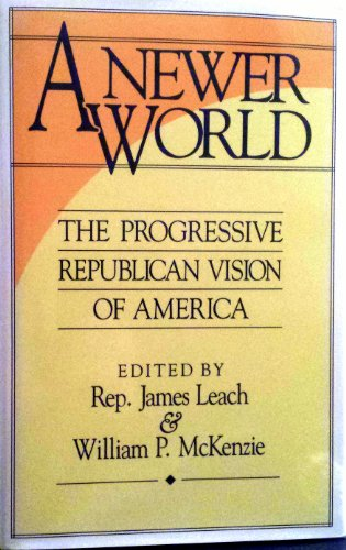 A Newer World The Progressive Republican Vision of America: Leach, Rep. James & McKenzie, William P...