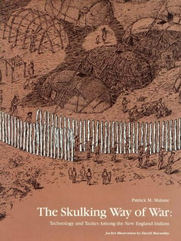 Skulking Way of War: Technology and Tactics Among the New England Indians: Malone, Patrick M.