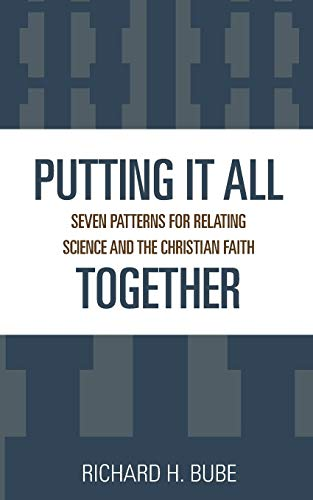Putting It All Together: Seven Patterns for Relating Science and the Christian Faith: Bube, Richard...