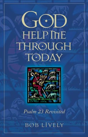 God Help Me Through Today: Psalm 23 Revisited: Lively, Robert D.