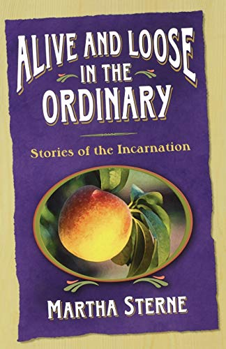 Alive And Loose in the Ordinary: Stories of the Incarnation: Sterne, Martha