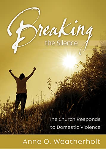 Breaking the Silence: The Church Responds to Domestic Violence: Anne O. Weatherholt