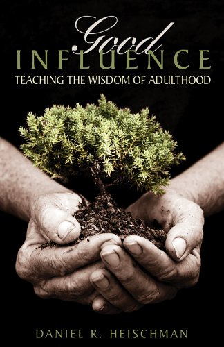 Good Influence: Teaching the Wisdom of Adulthood: Daniel R. Heischman