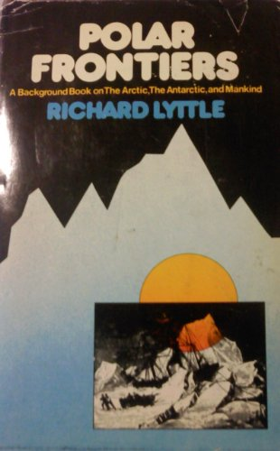 Polar frontiers: A background book on the Arctic, the Antarctic, and mankind, (0819306002) by Richard B Lyttle