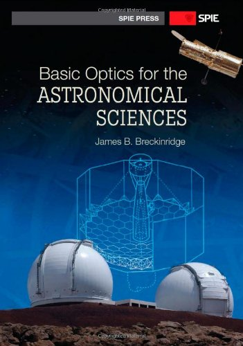 Basic Optics for the Astronomical Sciences (SPIE Press Monograph Vol. PM202): James B. Breckinridge