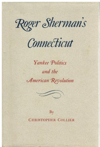 Roger Sherman's Connecticut: Yankee Politics and the American Revolution: Collier, Christopher