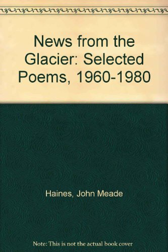 News from the Glacier: Selected Poems, 1960-1980: Haines, John