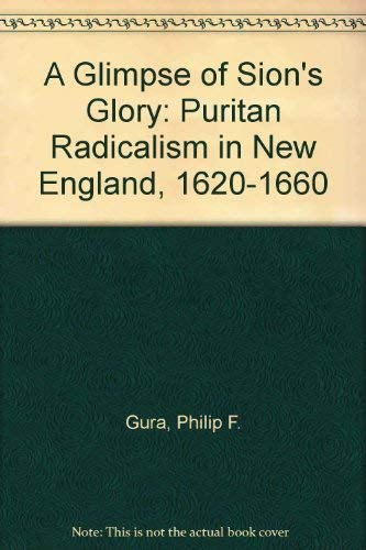 A Glimpse of Sion's Glory: Puritan Radicalism in New England, 1620-1660: Gura, Philip F.
