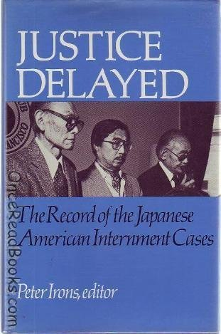 Justice Delayed : The Record of the Japanese American Internment Cases: Irons, Peter (Ed)