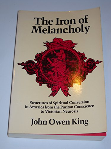 9780819561794: The Iron of Melancholy: Structures of Spiritual Conversion in America from the Puritan Conscience to Victorian Neurosis