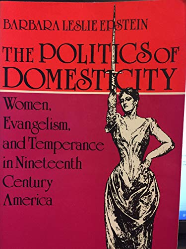 The Politics of Domesticity: Women, Evangelism, and Temperance in Nineteenth Century America