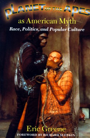 Planet of the Apes as American Myth: Race, Politics, and Popular Culture: Eric Greene