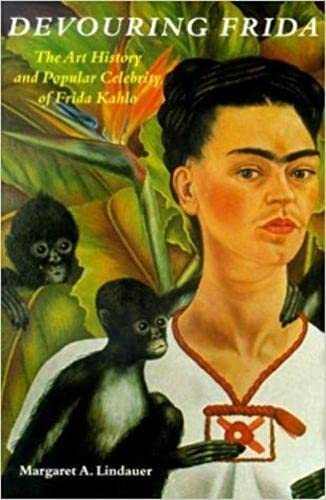 Devouring Frida: The Art History and Popular Celebrity of Frida Kahlo