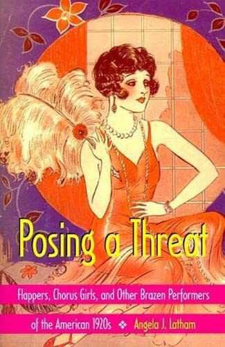 9780819564016: Posing a Threat: Flappers, Chorus Girls, and Other Brazen Performers of the American 1920s
