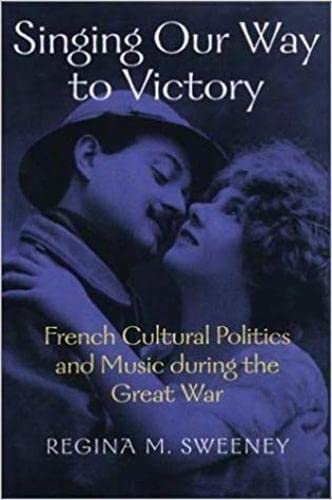 Singing Our Way to Victory: French Cultural Politics and Music During the Great War: Sweeney, ...