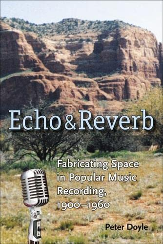 Echo and Reverb: Fabricating Space in Popular Music Recording, 1900-1960 (Music/Culture) (9780819567949) by Peter Doyle
