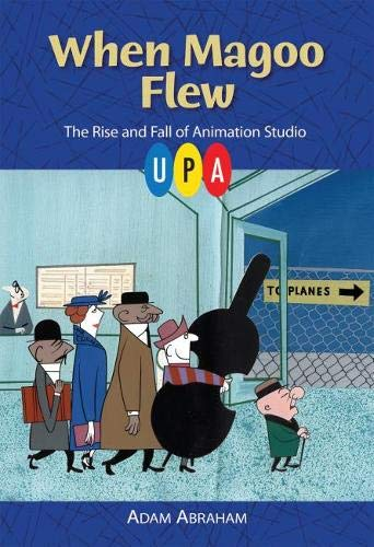 When Magoo Flew: The Rise and Fall of Animation Studio UPA: Adam Abraham