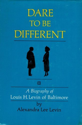 Dare to Be Different: A Biography of Louis H. Levin of Baltimore, A Pioneer in Jewish Social ...