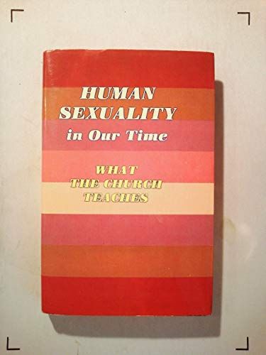 Human Sexuality In Our Time-What the Church Teaches: George A. Kelly.