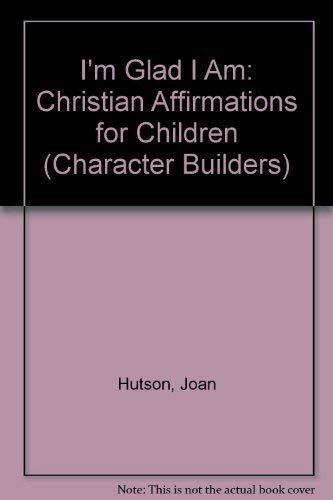 I'm Glad I Am: Christian Affirmations for Children (Character Builders): Hutson, Joan
