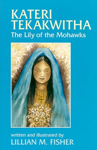 Kateri Tekakwitha: The Lily of the Mohawks: Lillian M. Fisher