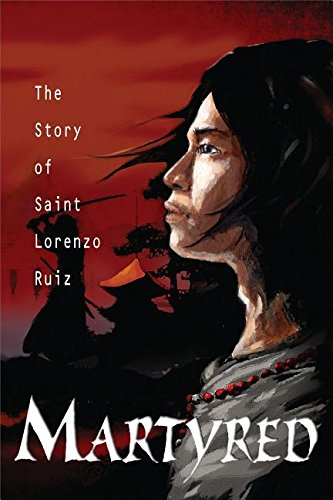 Martyred: The Story of Saint Lorenzo Ruiz: Tan, Susan