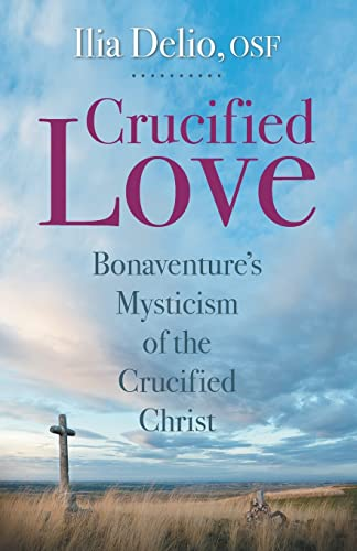 Crucified Love: Bonaventure's Mysticism of the Crucified: Ilia Delio