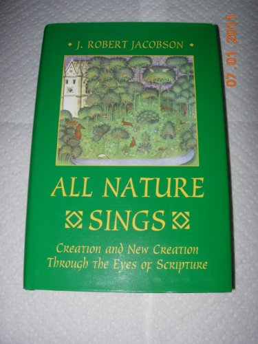 All Nature Sings: Creation and New Creation Through the Eyes of Scripture: Jacobson, J. Robert