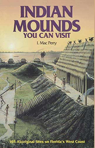 Indian Mounds You Can Visit: 165 Aboriginal Sites on Florida's West Coast: I. Mac Perry