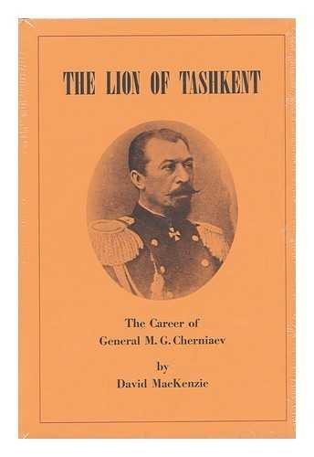The Lion of Tashkent: the Career of General M.G. Cherniaev: MacKenzie, David