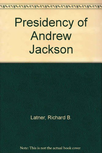 The Presidency of Andrew Jackson: White House Politics, 1829-1837