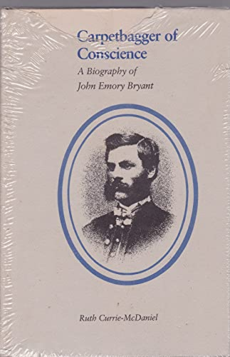 CARPETBAGGER OF CONSCIENCE : A BIOGRAPHY OF JOHN EMORY BRYANT.: Currie-Mcdaniel, Ruth.