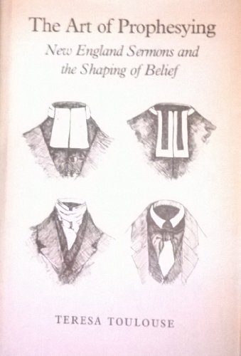 The Art of Prophesying: New England Sermons and the Shaping of Belief: Toulouse, Teresa