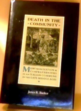 Death in the Community: Memorialization and Confraternities in an Italian Commune in the Late ...