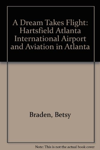 A Dream Takes Flight: Hartsfield Atlanta International Airport and Aviation in Atlanta: Braden, ...