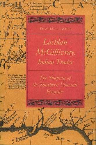 LACHLAN MCGILLIVRAY, INDIAN TRADER: The Shaping of the Southern Colonial Frontier.: Cashin, Edward ...