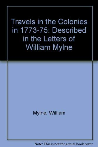 Travels in the Colonies in 1773-1775: Described in the Letters of William Mylne