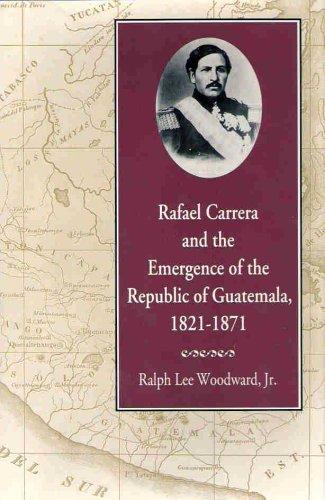 Rafael Carrera and the Emergence of the Republic of Guatemala, 1821?1871: Ralph Woodward Jr.