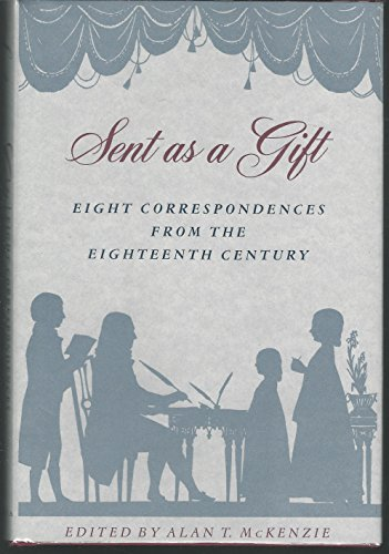 Sent As A Gift - Eight Correspondences From The Eighteenth Century: McKenzie, Alan T [editor]