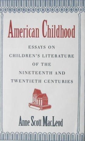 American Childhood: Essays on Children's Literature of: MacLeod, Anne Scott