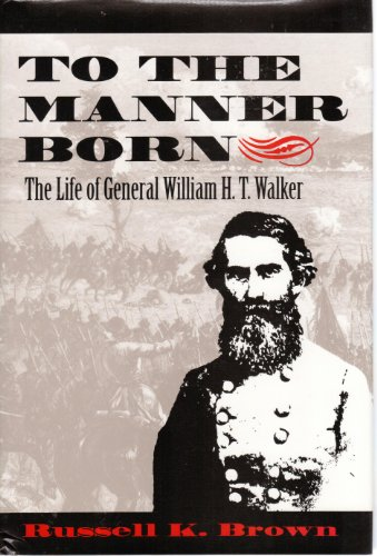 To the Manner Born: The Life of General William H.T. Walker