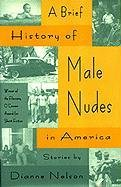 A Brief History of Male Nudes in America: Stories: Nelson Oberhansly, Dianne