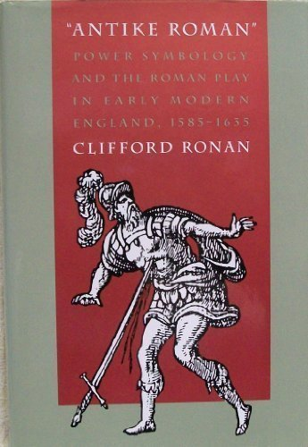 9780820316727: Antike Roman: Power Symbology and the Roman Play in Early Modern England, 1585-1635
