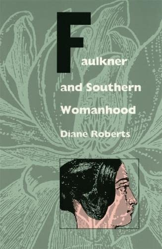 Faulkner and Southern Womanhood: Roberts, Diane