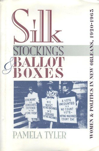 Silk Stockings & Ballot Boxes: Women and Politics in New Orleans, 1920-1963: Tyler, Pamela