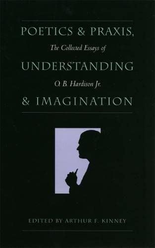 Poetics and Praxis, Understanding and Imagination: The Collected Essays of O.B.Hardison, Jr. (...