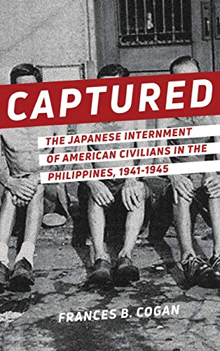 Captured: Japanese Internment of American Civilians in the Philippines, 1941-1945: Cogan, Frances B...